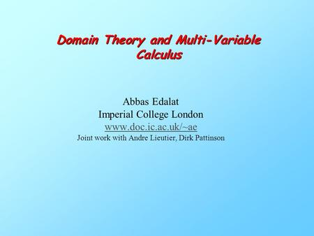 Domain Theory and Multi-Variable Calculus Abbas Edalat Imperial College London www.doc.ic.ac.uk/~ae Joint work with Andre Lieutier, Dirk Pattinson.
