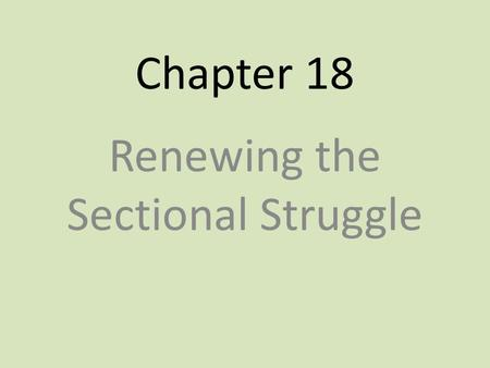 Chapter 18 Renewing the Sectional Struggle. Election of 1848 The Treaty of Guadalupe Hidalgo started a new debate about the extension of slavery – Northerners.