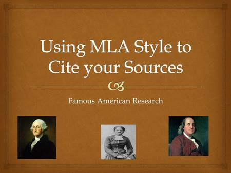 Famous American Research.   What MLA is and why it is important  How to cite a source using MLA style.  How to create a bibliography using the following.