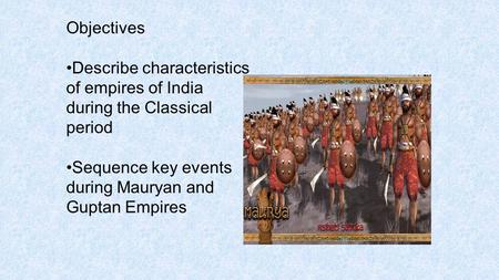 Objectives Describe characteristics of empires of India during the Classical period Sequence key events during Mauryan and Guptan Empires.