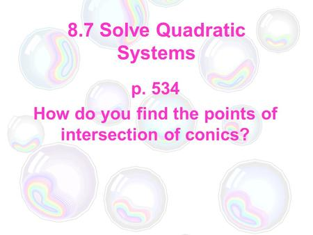8.7 Solve Quadratic Systems p. 534 How do you find the points of intersection of conics?
