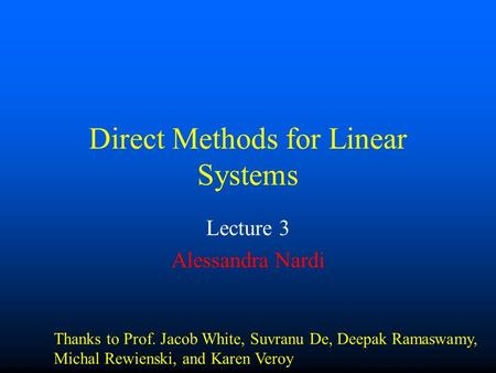 Direct Methods for Linear Systems Lecture 3 Alessandra Nardi Thanks to Prof. Jacob White, Suvranu De, Deepak Ramaswamy, Michal Rewienski, and Karen Veroy.