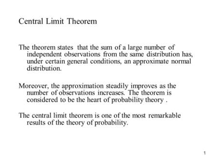 1 Central Limit Theorem The theorem states that the sum of a large number of independent observations from the same distribution has, under certain general.