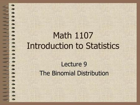 Lecture 9 The Binomial Distribution Math 1107 Introduction to Statistics.