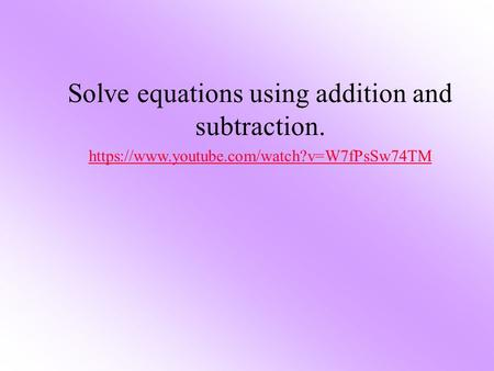 Solve equations using addition and subtraction. https://www.youtube.com/watch?v=W7fPsSw74TM.