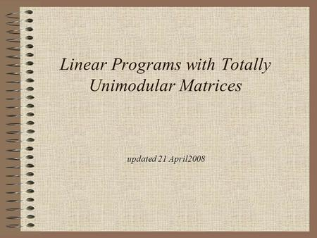 Updated 21 April2008 Linear Programs with Totally Unimodular Matrices.