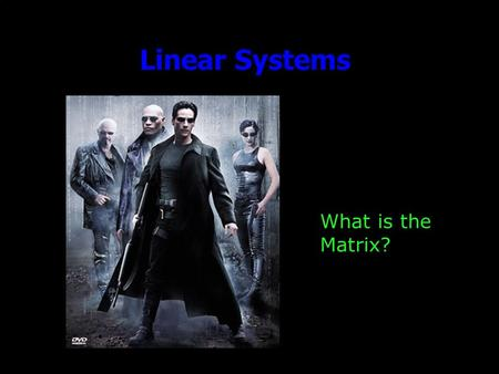 Linear Systems What is the Matrix?. Outline Announcements: –Homework III: due Today. by 5, by e-mail –Ideas for Friday? Linear Systems Basics Matlab and.