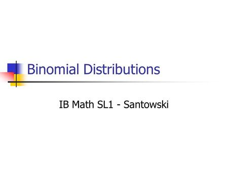 Binomial Distributions IB Math SL1 - Santowski. The Binomial Setting F ixed number of n trials I ndependence T wo possible outcomes: success or failure.
