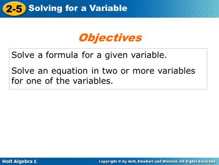 Holt Algebra 1 2-5 Solving for a Variable Solve a formula for a given variable. Solve an equation in two or more variables for one of the variables. Objectives.