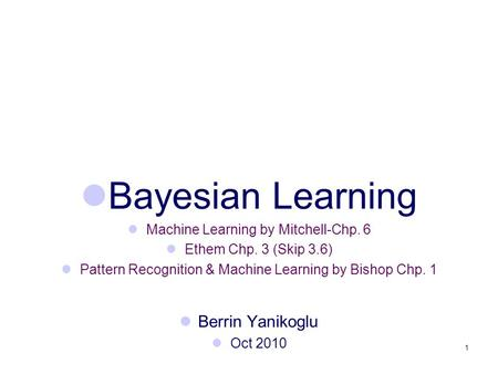 1 Bayesian Learning Machine Learning by Mitchell-Chp. 6 Ethem Chp. 3 (Skip 3.6) Pattern Recognition & Machine Learning by Bishop Chp. 1 Berrin Yanikoglu.