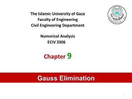 The Islamic University of Gaza Faculty of Engineering Civil Engineering Department Numerical Analysis ECIV 3306 Chapter 9 Gauss Elimination 1.