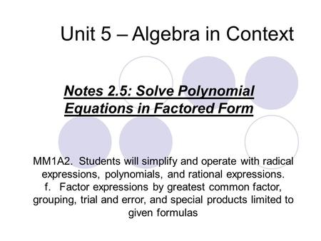 Unit 5 – Algebra in Context Notes 2.5: Solve Polynomial Equations in Factored Form MM1A2. Students will simplify and operate with radical expressions,