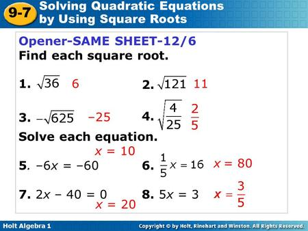 Holt Algebra 1 9-7 Solving Quadratic Equations by Using Square Roots Opener-SAME SHEET-12/6 Find each square root. Solve each equation. 5. –6x = –606.
