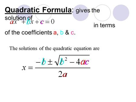 Quadratic Formula: gives the solution of in terms of the coefficients a, b & c. The solutions of the quadratic equation are.