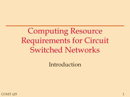 COMT 4291 Computing Resource Requirements for Circuit Switched Networks Introduction.
