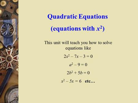 Quadratic Equations (equations with x 2 ) This unit will teach you how to solve equations like 2x 2 – 7x – 3 = 0 a 2 – 9 = 0 2b 2 + 5b = 0 x 2 – 5x =