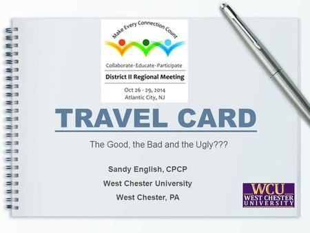 TRAVEL CARD The Good, the Bad and the Ugly??? Sandy English, CPCP West Chester University West Chester, PA.