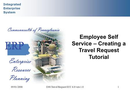 Integrated Enterprise System 09/01/2008ESS Travel Request ECC 6.0 vers 1.01 Employee Self Service – Creating a Travel Request Tutorial.