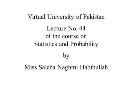 Virtual University of Pakistan Lecture No. 44 of the course on Statistics and Probability by Miss Saleha Naghmi Habibullah.