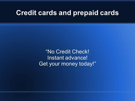 "Credit cards and prepaid cards ""No Credit Check! Instant advance! Get your money today!"""