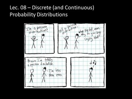 Lec. 08 – Discrete (and Continuous) Probability Distributions.