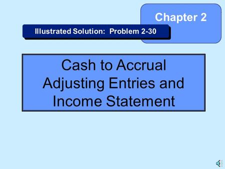 2-1 Cash to Accrual Adjusting Entries and Income Statement Chapter 2 Illustrated Solution: Problem 2-30.