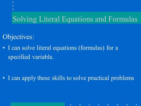 Solving Literal Equations and Formulas Objectives: I can solve literal equations (formulas) for a specified variable. I can apply these skills to solve.