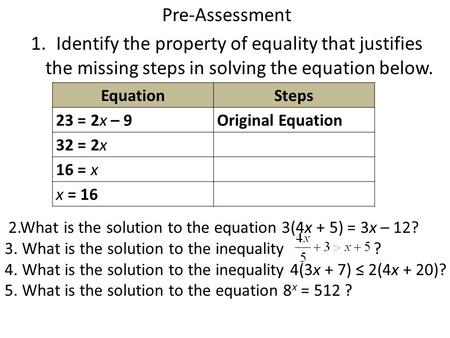 Pre-Assessment 1.Identify the property of equality that justifies the missing steps in solving the equation below. EquationSteps 23 = 2x – 9Original Equation.