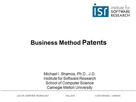 LAW OF COMPUTER TECHNOLOGY FALL 2015 © 2015 MICHAEL I. SHAMOS Business Method Patents Michael I. Shamos, Ph.D., J.D. Institute for Software Research School.