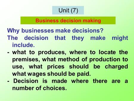Unit (7) Why businesses make decisions? The decision that they make might include. - what to produces, where to locate the premises, what method of production.