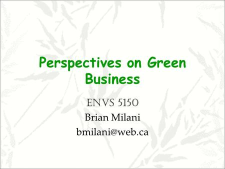 Perspectives on Green Business ENVS 5150 Brian Milani