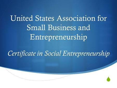  United States Association for Small Business and Entrepreneurship Certificate in Social Entrepreneurship.