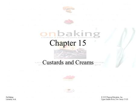 Chapter 15 Custards and Creams On Baking© 2005 Pearson Education, Inc. Labensky et al. Upper Saddle River, New Jersey 07458.