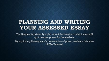 PLANNING AND WRITING YOUR ASSESSED ESSAY The Tempest is primarily a play about the lengths to which men will go to secure power for themselves. By exploring.