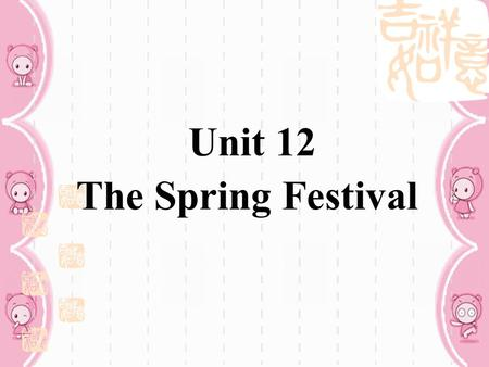 Unit 12 The Spring Festival Teaching aim and demands:  Grasp the key words and key structures: be +v.-ing ( 重点 )  Listening skill: To understand conversations.