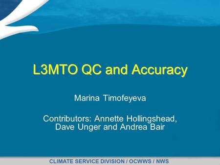 CLIMATE SERVICE DIVISION / OCWWS / NWS L3MTO QC and Accuracy Marina Timofeyeva Contributors: Annette Hollingshead, Dave Unger and Andrea Bair.