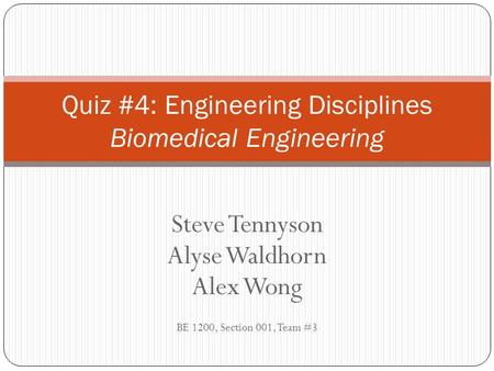 Steve Tennyson Alyse Waldhorn Alex Wong BE 1200, Section 001, Team #3 Quiz #4: Engineering Disciplines Biomedical Engineering.