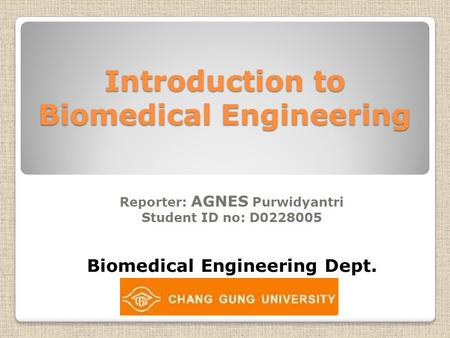 Introduction to Biomedical Engineering Reporter: AGNES Purwidyantri Student ID no: D0228005 Biomedical Engineering Dept.