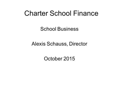 Charter School Finance School Business Alexis Schauss, Director October 2015.