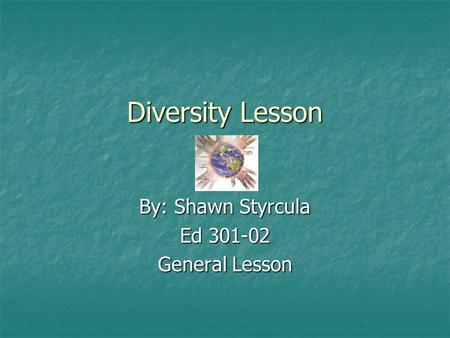 Diversity Lesson By: Shawn Styrcula Ed 301-02 General Lesson.