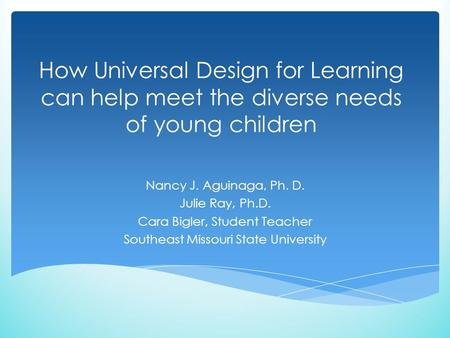 How Universal Design for Learning can help meet the diverse needs of young children Nancy J. Aguinaga, Ph. D. Julie Ray, Ph.D. Cara Bigler, Student Teacher.
