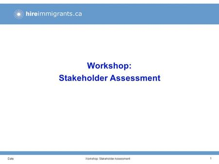 DateWorkshop: Stakeholder Assessment 1. DateWorkshop: Stakeholder Assessment 2 Workshop Objectives This working session has been developed to help us.