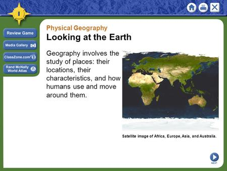 Physical Geography Looking at the Earth Geography involves the study of places: their locations, their characteristics, and how humans use and move around.