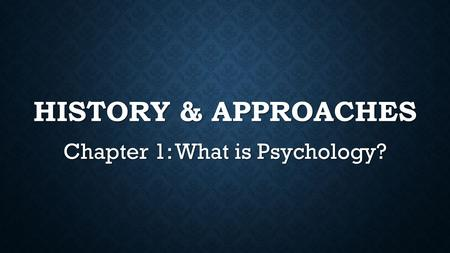HISTORY & APPROACHES Chapter 1: What is Psychology?