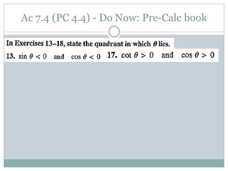 Ac 7.4 (PC 4.4) - Do Now: Pre-Calc book. Hw: p.548-549 (13, 16, 17, 25, 28, 34, 36, 42-56 even) tomorrow: p.549 (60, 65, 69, 72, 77, 81, 88, 89, 92, 95,