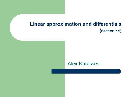 Linear approximation and differentials ( Section 2.9) Alex Karassev.