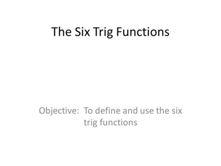 The Six Trig Functions Objective: To define and use the six trig functions.