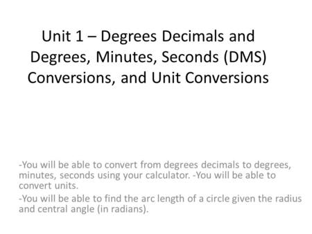 Unit 1 – Degrees Decimals and Degrees, Minutes, Seconds (DMS) Conversions, and Unit Conversions -You will be able to convert from degrees decimals to degrees,