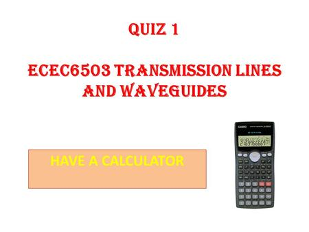 QUIZ 1 ECEC6503 TRANSMISSION LINES AND WAVEGUIDES HAVE A CALCULATOR.
