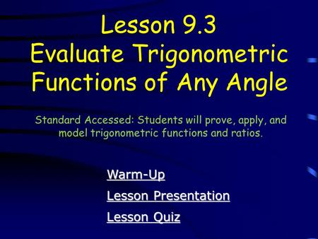 Lesson Quiz Lesson Quiz Lesson Presentation Lesson Presentation Lesson 9.3 Evaluate Trigonometric Functions of Any Angle Warm-Up Standard Accessed: Students.